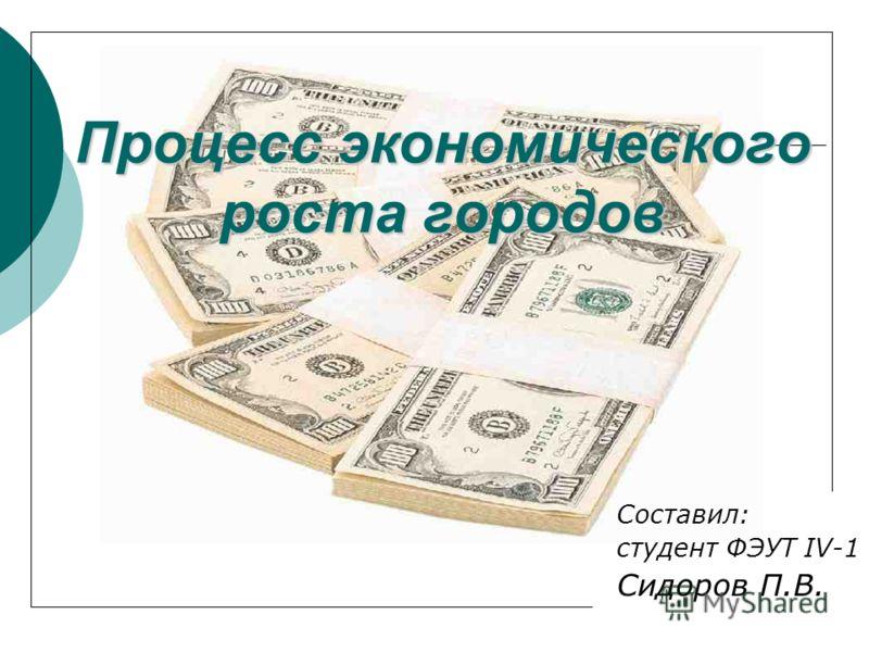 Процесс экономического роста городов Составил: студент ФЭУТ IV-1 Сидоров П.В.