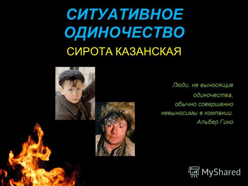 СИТУАТИВНОЕ ОДИНОЧЕСТВО СИРОТА КАЗАНСКАЯ Люди, не выносящие одиночества, обычно совершенно невыносимы в компании. Альбер Гино