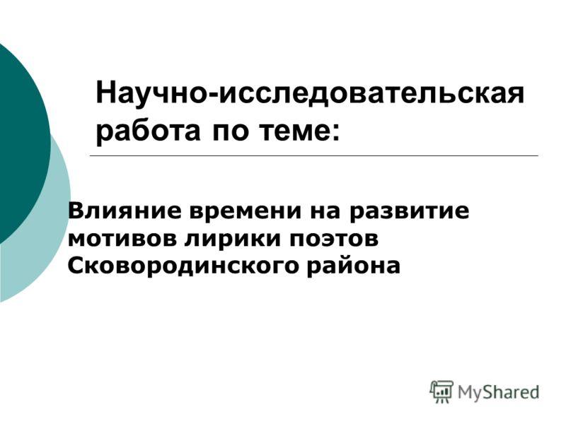 Научно-исследовательская работа по теме: Влияние времени на развитие мотивов лирики поэтов Сковородинского района
