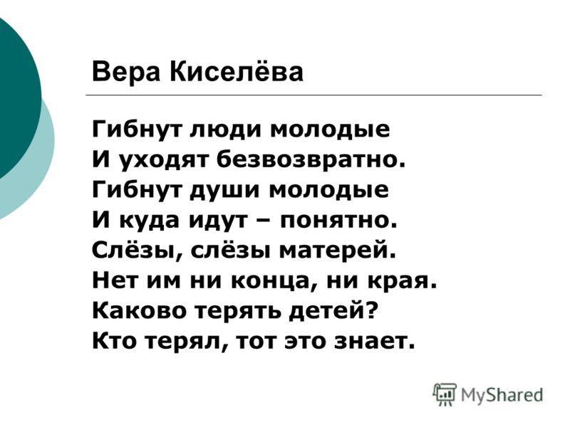 Вера Киселёва Гибнут люди молодые И уходят безвозвратно. Гибнут души молодые И куда идут – понятно. Слёзы, слёзы матерей. Нет им ни конца, ни края. Каково терять детей? Кто терял, тот это знает.