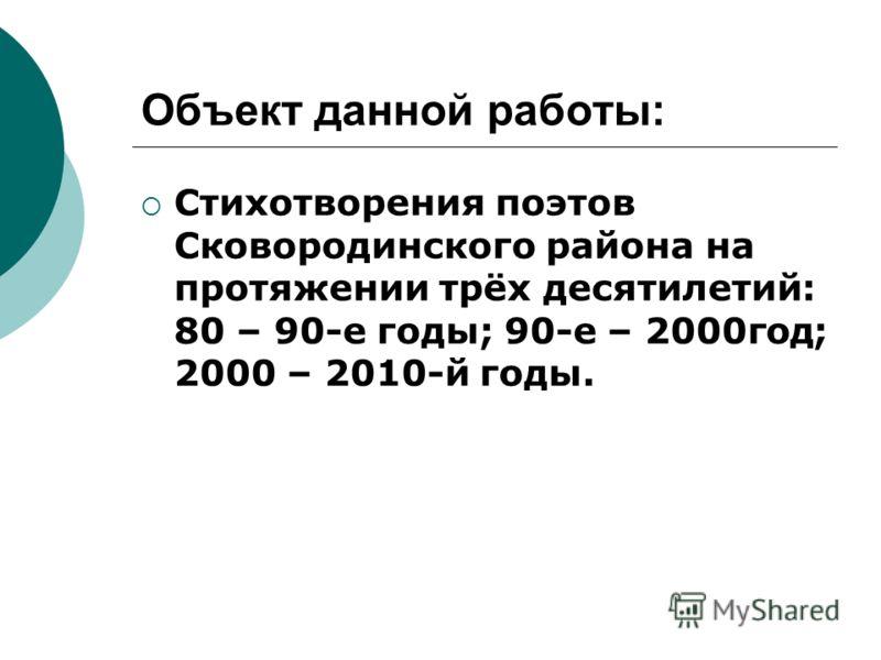 Объект данной работы: Стихотворения поэтов Сковородинского района на протяжении трёх десятилетий: 80 – 90-е годы; 90-е – 2000год; 2000 – 2010-й годы.