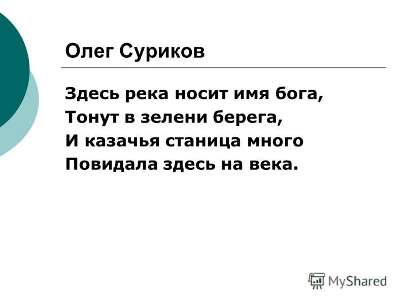 Олег Суриков Здесь река носит имя бога, Тонут в зелени берега, И казачья станица много Повидала здесь на века.