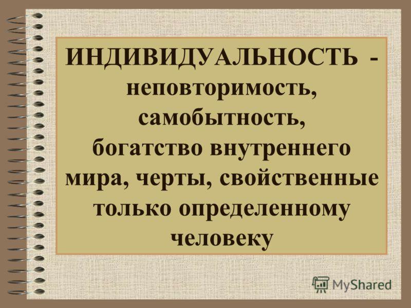 ИНДИВИДУАЛЬНОСТЬ - неповторимость, самобытность, богатство внутреннего мира, черты, свойственные только определенному человеку