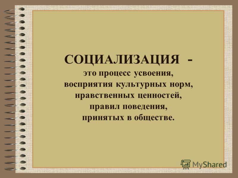 СОЦИАЛИЗАЦИЯ - это процесс усвоения, восприятия культурных норм, нравственных ценностей, правил поведения, принятых в обществе.