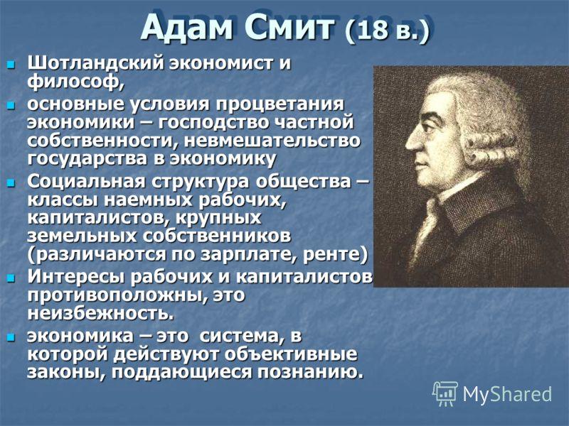 Адам Смит (18 в.) Шотландский экономист и философ, Шотландский экономист и философ, основные условия процветания экономики – господство частной собственности, невмешательство государства в экономику основные условия процветания экономики – господство