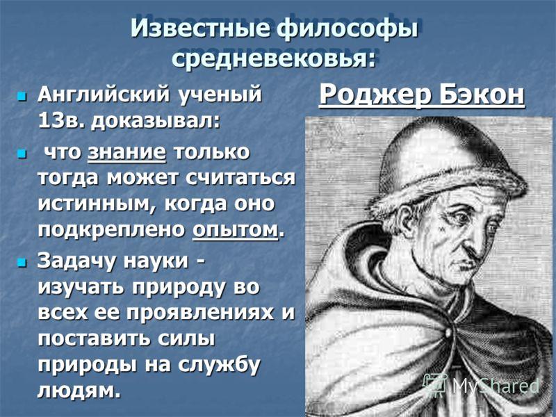 Известные философы средневековья: Английский ученый 13в. доказывал: Английский ученый 13в. доказывал: что знание только тогда может считаться истинным, когда оно подкреплено опытом. что знание только тогда может считаться истинным, когда оно подкрепл