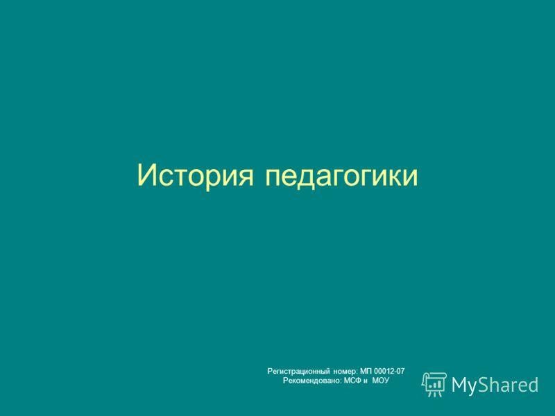 История педагогики Регистрационный номер: МП 00012-07 Рекомендовано: МСФ и МОУ