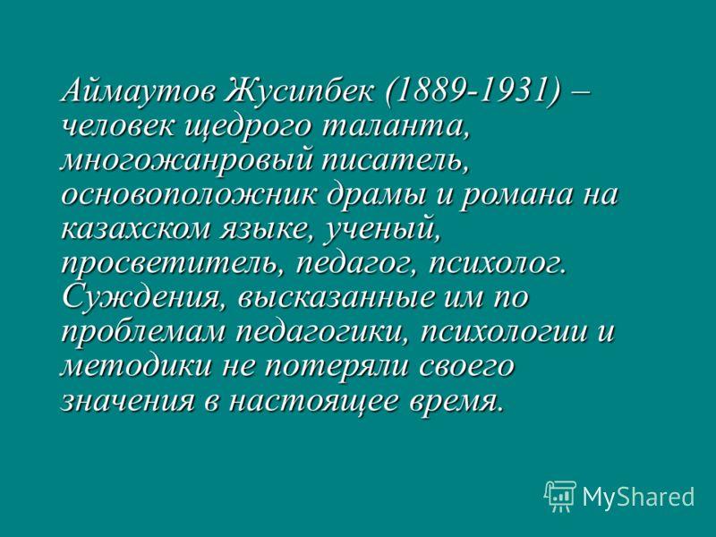 Аймаутов Жусипбек (1889-1931) – человек щедрого таланта, многожанровый писатель, основоположник драмы и романа на казахском языке, ученый, просветитель, педагог, психолог. Суждения, высказанные им по проблемам педагогики, психологии и методики не пот