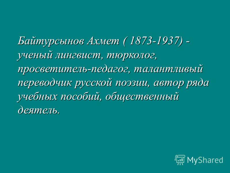 Байтурсынов Ахмет ( 1873-1937) - ученый лингвист, тюрколог, просветитель-педагог, талантливый переводчик русской поэзии, автор ряда учебных пособий, общественный деятель.