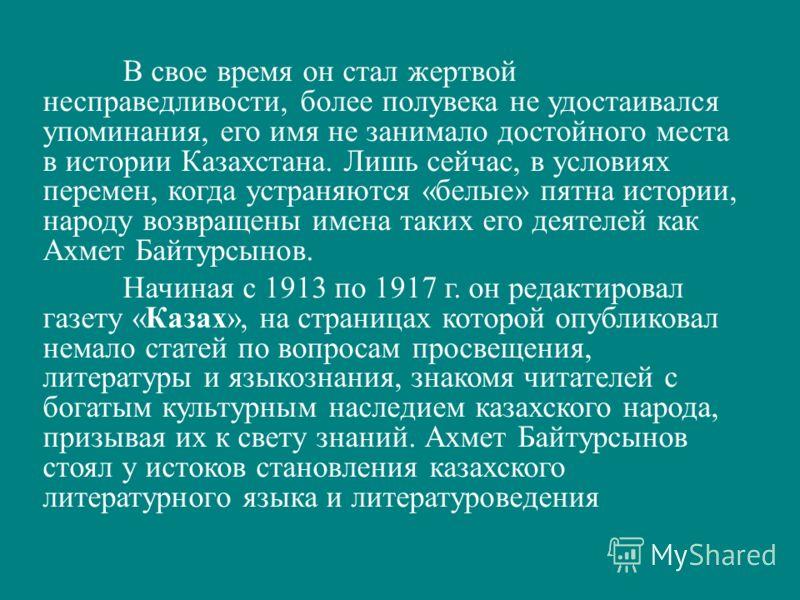 В свое время он стал жертвой несправедливости, более полувека не удостаивался упоминания, его имя не занимало достойного места в истории Казахстана. Лишь сейчас, в условиях перемен, когда устраняются «белые» пятна истории, народу возвращены имена так