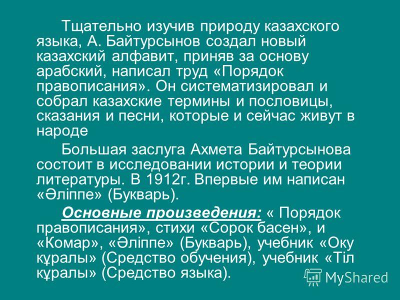 Тщательно изучив природу казахского языка, А. Байтурсынов создал новый казахский алфавит, приняв за основу арабский, написал труд «Порядок правописания». Он систематизировал и собрал казахские термины и пословицы, сказания и песни, которые и сейчас ж