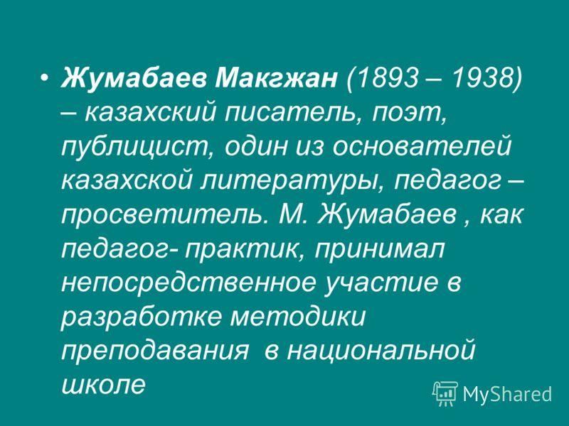 Жумабаев Макгжан (1893 – 1938) – казахский писатель, поэт, публицист, один из основателей казахской литературы, педагог – просветитель. М. Жумабаев, как педагог- практик, принимал непосредственное участие в разработке методики преподавания в национал