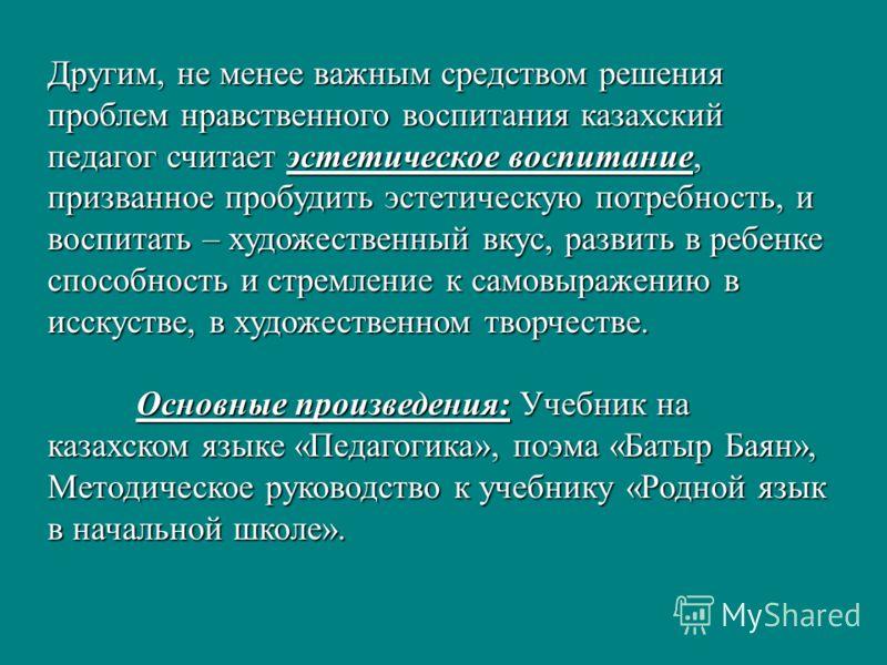 Другим, не менее важным средством решения проблем нравственного воспитания казахский педагог считает эстетическое воспитание, призванное пробудить эстетическую потребность, и воспитать – художественный вкус, развить в ребенке способность и стремление