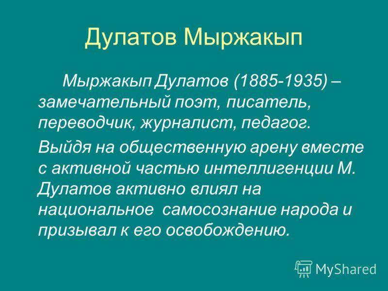 Мыржакып Дулатов (1885-1935) – замечательный поэт, писатель, переводчик, журналист, педагог. Выйдя на общественную арену вместе с активной частью интеллигенции М. Дулатов активно влиял на национальное самосознание народа и призывал к его освобождению