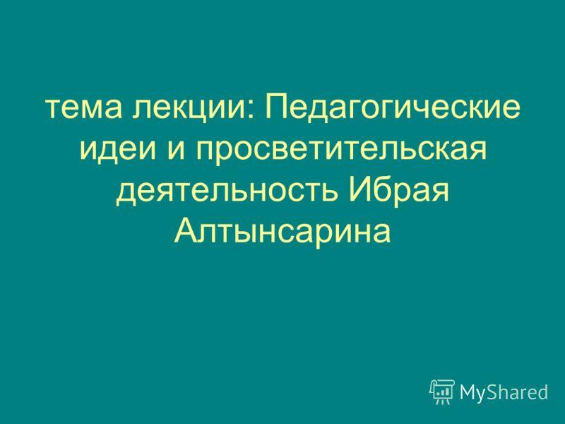 тема лекции: Педагогические идеи и просветительская деятельность Ибрая Алтынсарина