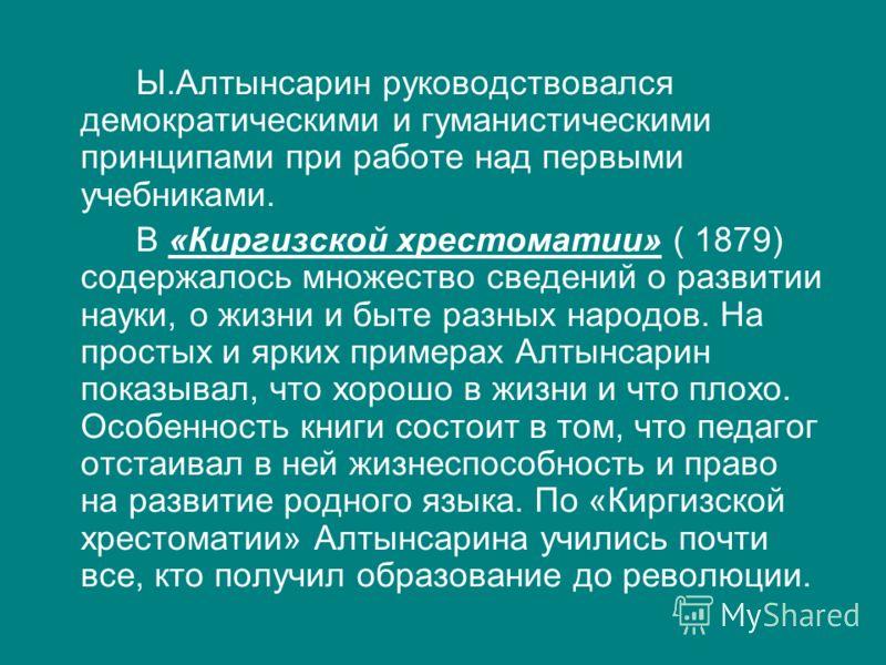 Ы.Алтынсарин руководствовался демократическими и гуманистическими принципами при работе над первыми учебниками. В «Киргизской хрестоматии» ( 1879) содержалось множество сведений о развитии науки, о жизни и быте разных народов. На простых и ярких прим