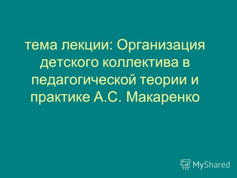 тема лекции: Организация детского коллектива в педагогической теории и практике А.С. Макаренко