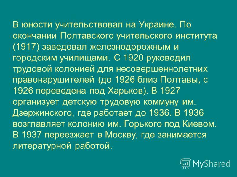 В юности учительствовал на Украине. По окончании Полтавского учительского института (1917) заведовал железнодорожным и городским училищами. С 1920 руководил трудовой колонией для несовершеннолетних правонарушителей (до 1926 близ Полтавы, с 1926 перев