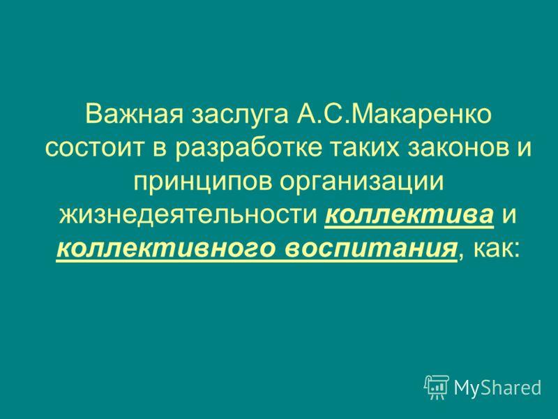 Важная заслуга А.С.Макаренко состоит в разработке таких законов и принципов организации жизнедеятельности коллектива и коллективного воспитания, как: