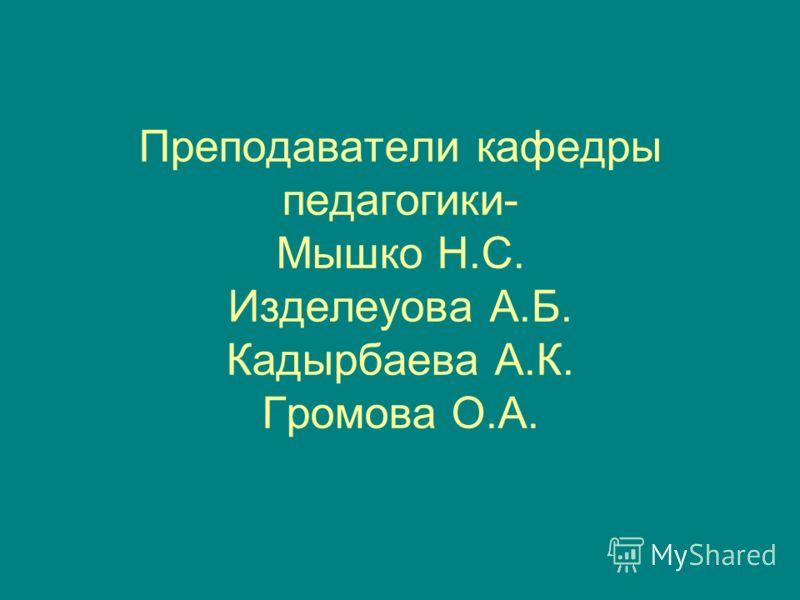 Преподаватели кафедры педагогики- Мышко Н.С. Изделеуова А.Б. Кадырбаева А.К. Громова О.А.