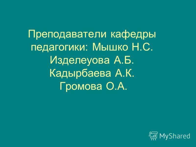 Преподаватели кафедры педагогики: Мышко Н.С. Изделеуова А.Б. Кадырбаева А.К. Громова О.А.