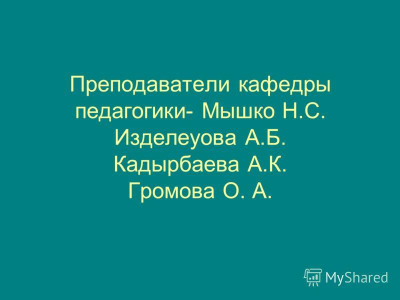 Преподаватели кафедры педагогики- Мышко Н.С. Изделеуова А.Б. Кадырбаева А.К. Громова О. А.