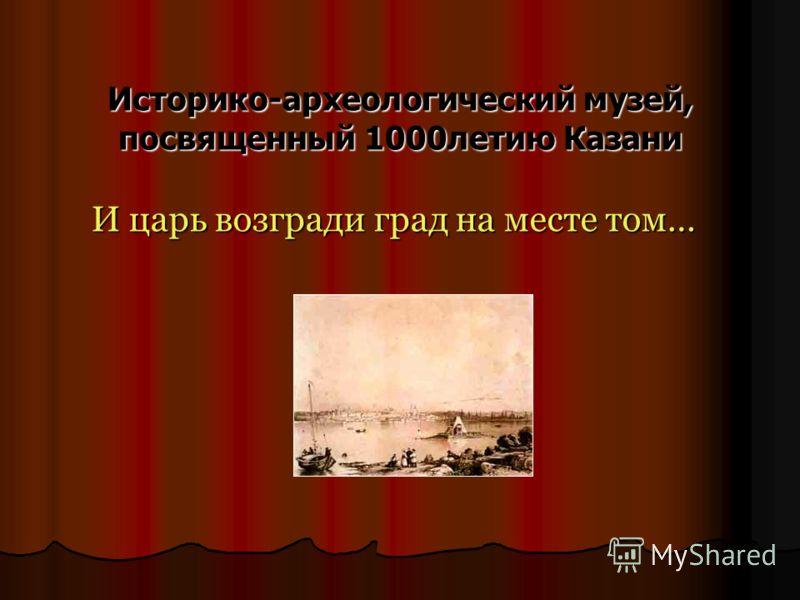 Историко-археологический музей, посвященный 1000летию Казани И царь возгради град на месте том…