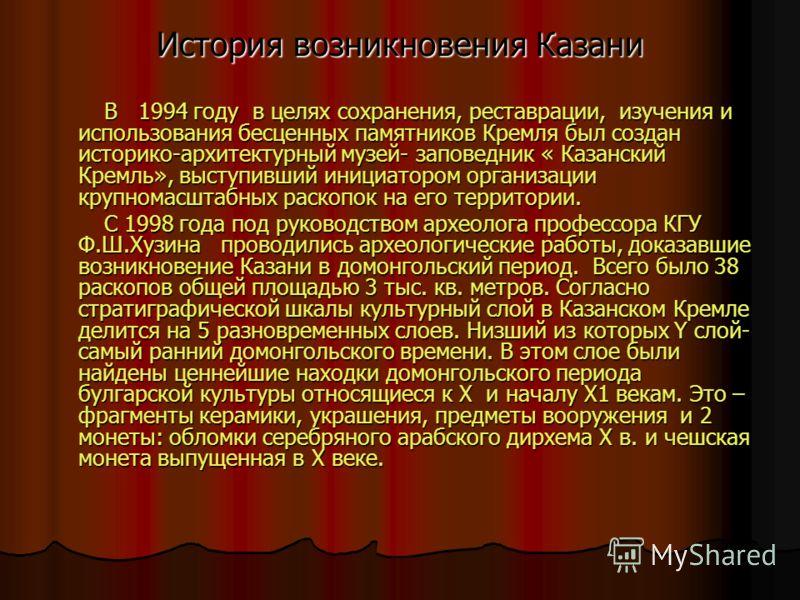 История возникновения Казани В 1994 году в целях сохранения, реставрации, изучения и использования бесценных памятников Кремля был создан историко-архитектурный музей- заповедник « Казанский Кремль», выступивший инициатором организации крупномасштабн