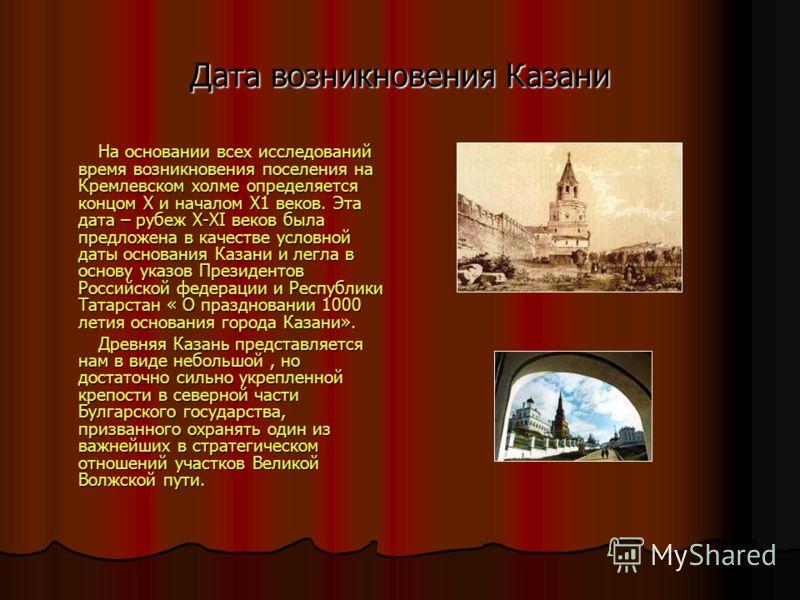 Дата возникновения Казани На основании всех исследований время возникновения поселения на Кремлевском холме определяется концом Х и началом Х1 веков. Эта дата – рубеж Х-ХI веков была предложена в качестве условной даты основания Казани и легла в осно