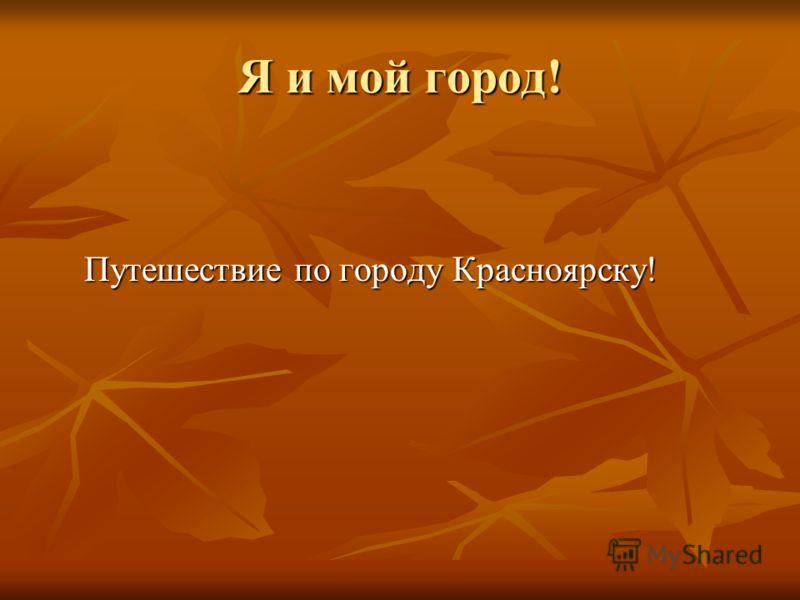 Я и мой город! Путешествие по городу Красноярску! Путешествие по городу Красноярску!