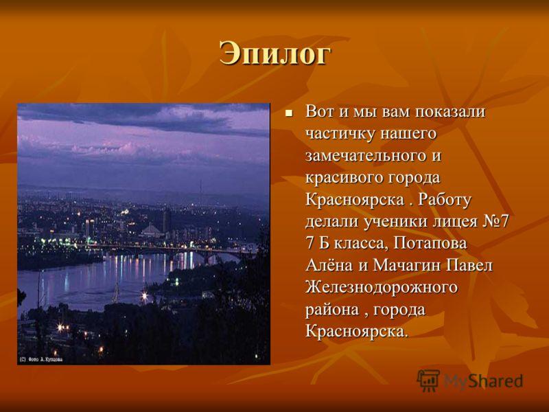 Эпилог Вот и мы вам показали частичку нашего замечательного и красивого города Красноярска. Работу делали ученики лицея 7 7 Б класса, Потапова Алёна и Мачагин Павел Железнодорожного района, города Красноярска. Вот и мы вам показали частичку нашего за