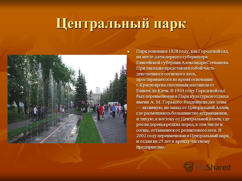 Центральный парк Парк основан в 1828 году, как Городской сад, на месте дачи первого губернатора Енисейской губернии Александра Степанова. При закладке представлял собой часть девственного соснового леса, простиравшегося во время основания г.Красноярс