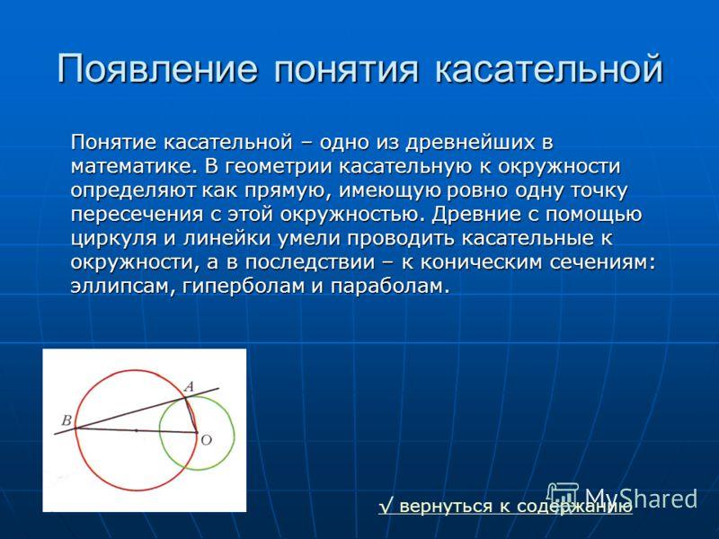 Появление понятия касательной Понятие касательной – одно из древнейших в математике. В геометрии касательную к окружности определяют как прямую, имеющую ровно одну точку пересечения с этой окружностью. Древние с помощью циркуля и линейки умели провод