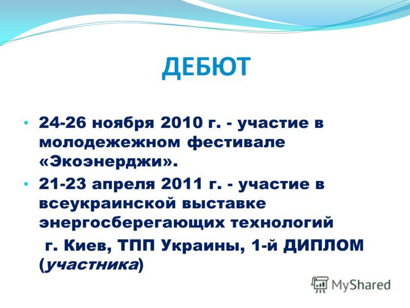 ДЕБЮТ 24-26 ноября 2010 г. - участие в молодежежном фестивале «Экоэнерджи». 21-23 апреля 2011 г. - участие в всеукраинской выставке энергосберегающих технологий г. Киев, ТПП Украины, 1-й ДИПЛОМ (участника)
