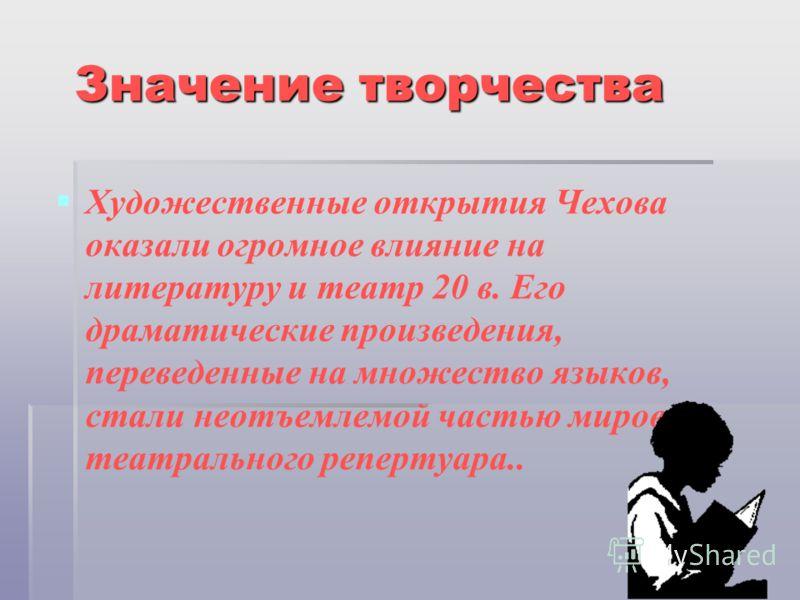 Значение творчества Художественные открытия Чехова оказали огромное влияние на литературу и театр 20 в. Его драматические произведения, переведенные на множество языков, стали неотъемлемой частью мирового театрального репертуара..