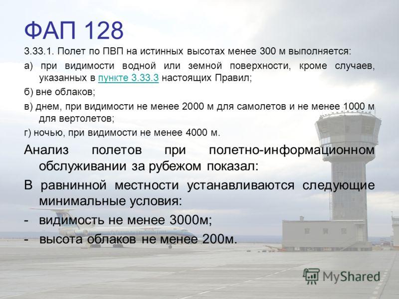 ФАП 128 3.33.1. Полет по ПВП на истинных высотах менее 300 м выполняется: а) при видимости водной или земной поверхности, кроме случаев, указанных в пункте 3.33.3 настоящих Правил;пункте 3.33.3 б) вне облаков; в) днем, при видимости не менее 2000 м д