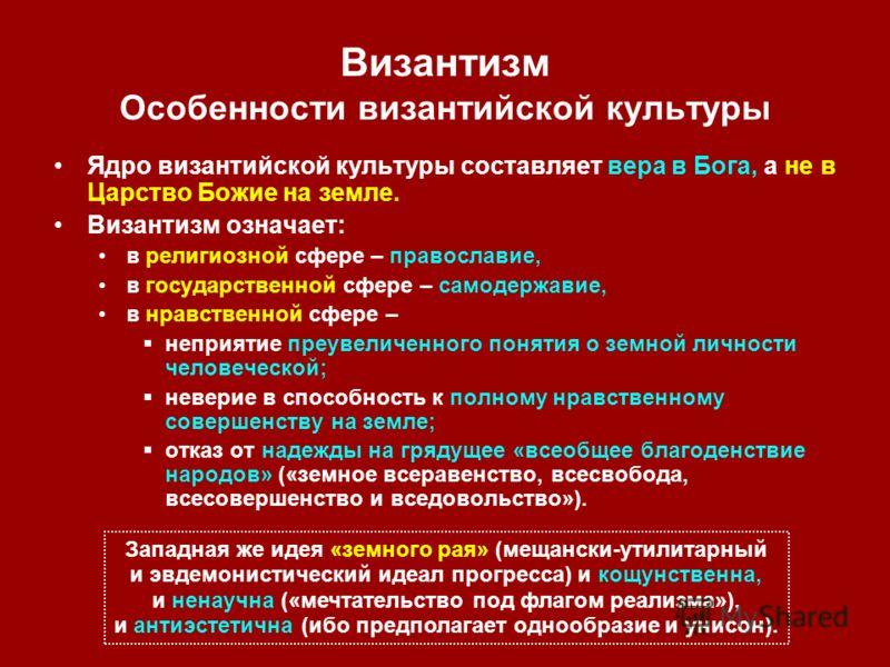 Византизм Особенности византийской культуры Ядро византийской культуры составляет вера в Бога, а не в Царство Божие на земле. Византизм означает: в религиозной сфере – православие, в государственной сфере – самодержавие, в нравственной сфере – неприя