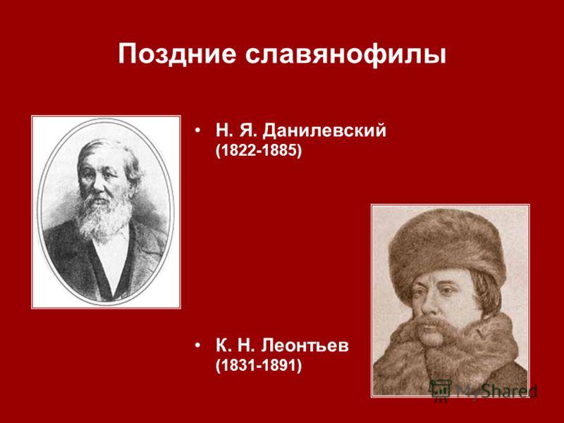 Поздние славянофилы Н. Я. Данилевский (1822 1885) К. Н. Леонтьев (1831 1891)
