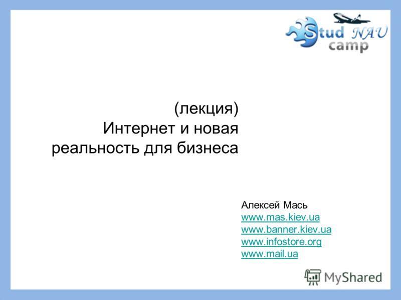 (лекция) Интернет и новая реальность для бизнеса Алексей Мась www.mas.kiev.ua www.banner.kiev.ua www.infostore.org www.mail.ua