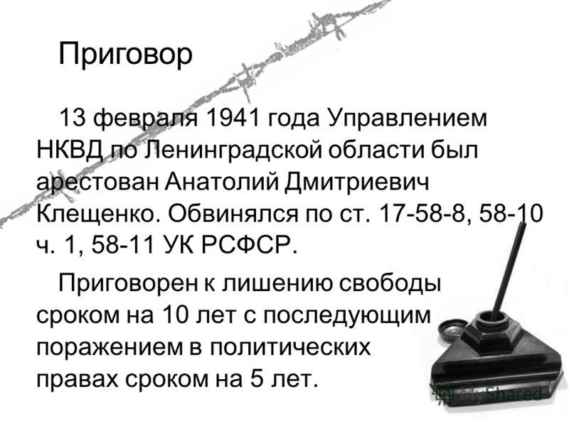 13 февраля 1941 года Управлением НКВД по Ленинградской области был арестован Анатолий Дмитриевич Клещенко. Обвинялся по ст. 17-58-8, 58-10 ч. 1, 58-11 УК РСФСР. Приговорен к лишению свободы сроком на 10 лет с последующим поражением в политических пра