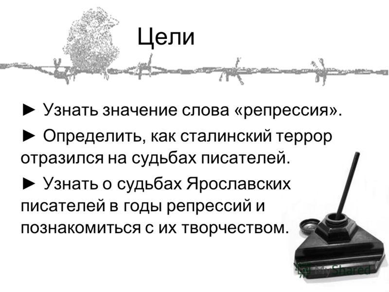 Цели Узнать значение слова «репрессия». Определить, как сталинский террор отразился на судьбах писателей. Узнать о судьбах Ярославских писателей в годы репрессий и познакомиться с их творчеством.