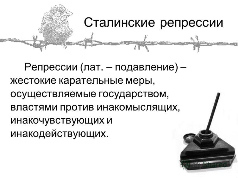 Сталинские репрессии Репрессии (лат. – подавление) – жестокие карательные меры, осуществляемые государством, властями против инакомыслящих, инакочувствующих и инакодействующих.