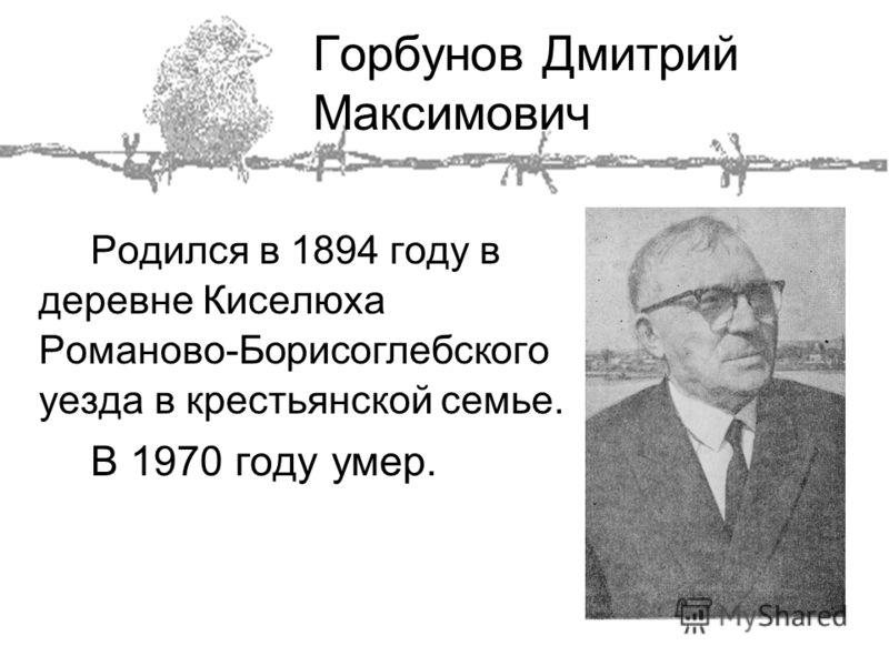 Горбунов Дмитрий Максимович Родился в 1894 году в деревне Киселюха Романово-Борисоглебского уезда в крестьянской семье. В 1970 году умер.