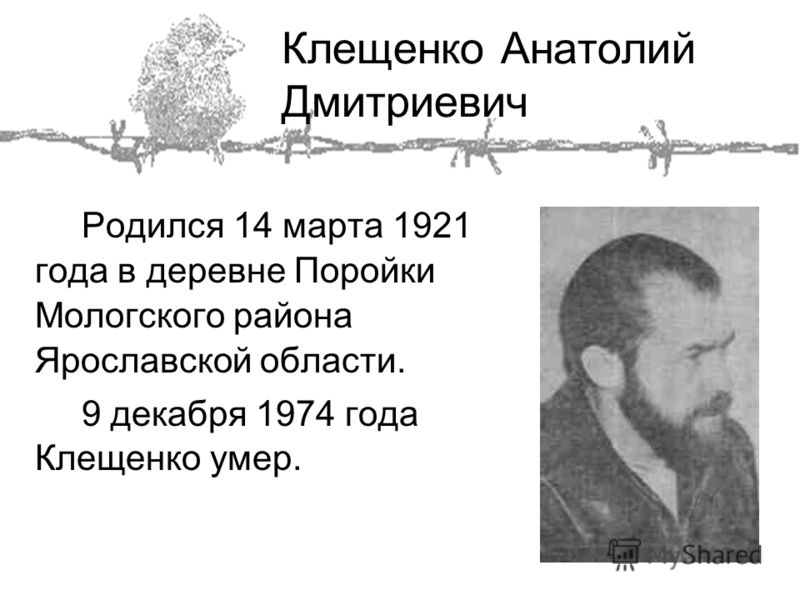 Клещенко Анатолий Дмитриевич Родился 14 марта 1921 года в деревне Поройки Мологского района Ярославской области. 9 декабря 1974 года Клещенко умер.