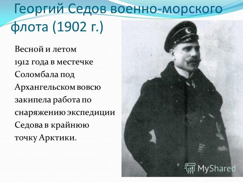 Георгий Седов военно-морского флота (1902 г.) Весной и летом 1912 года в местечке Соломбала под Архангельском вовсю закипела работа по снаряжению экспедиции Седова в крайнюю точку Арктики.