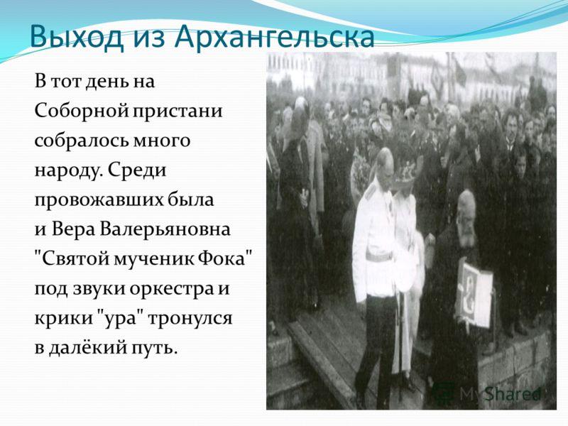 Выход из Архангельска В тот день на Соборной пристани собралось много народу. Среди провожавших была и Вера Валерьяновна Святой мученик Фока под звуки оркестра и крики ура тронулся в далёкий путь.