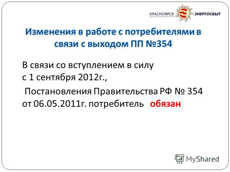 Изменения в работе с потребителями в связи с выходом ПП 354 В связи со вступлением в силу с 1 сентября 2012 г., Постановления Правительства РФ 354 от 06.05.2011 г. потребитель обязан