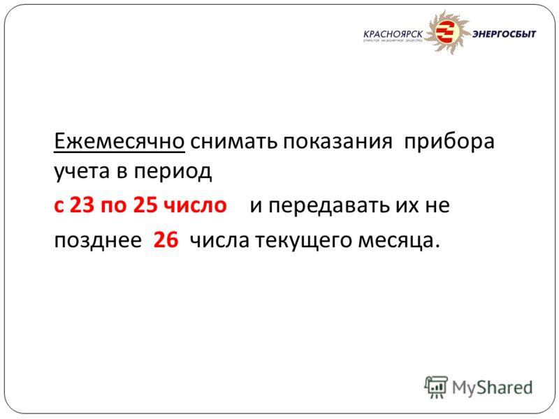 Ежемесячно снимать показания прибора учета в период с 23 по 25 число и передавать их не позднее 26 числа текущего месяца.