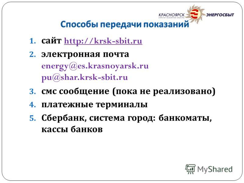 Способы передачи показаний 1. сайт http://krsk-sbit.ru 2. электронная почта energy@es.krasnoyarsk.ru pu@shar.krsk-sbit.ru 3. смс сообщение ( пока не реализовано ) 4. платежные терминалы 5. Сбербанк, система город : банкоматы, кассы банков
