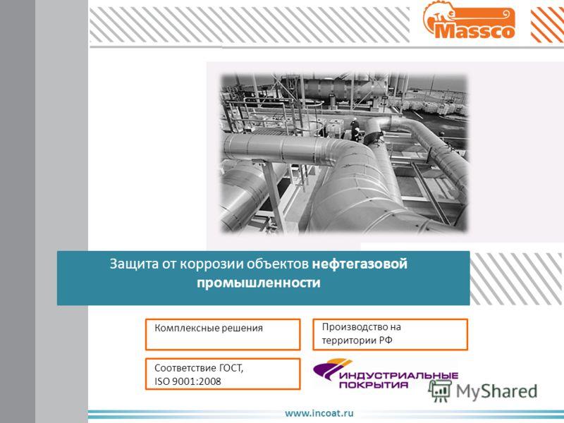 www.incoat.ru Защита от коррозии объектов нефтегазовой промышленности Комплексные решения Соответствие ГОСТ, ISO 9001:2008 Производство на территории РФ